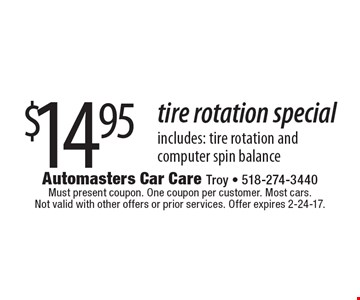 $14.95 tire rotation special includes: tire rotation and computer spin balance. Must present coupon. One coupon per customer. Most cars. Not valid with other offers or prior services. Offer expires 2-24-17.