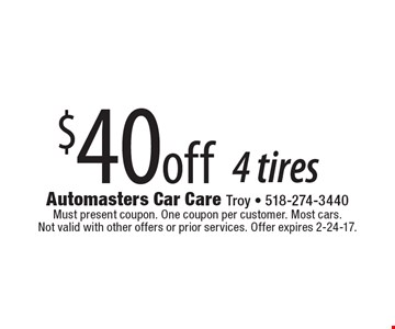 $40 off 4 tires. Must present coupon. One coupon per customer. Most cars. Not valid with other offers or prior services. Offer expires 2-24-17.