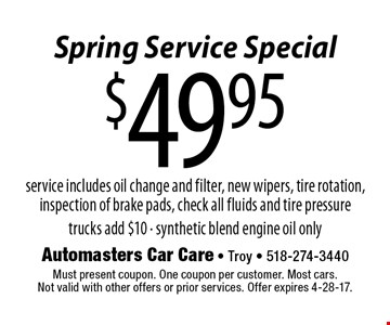 Spring Service Special $49.95 service service includes oil change and filter, new wipers, tire rotation, inspection of brake pads, check all fluids and tire pressuretrucks add $10 - synthetic blend engine oil only. Must present coupon. One coupon per customer. Most cars.Not valid with other offers or prior services. Offer expires 4-28-17.