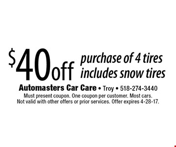 $40 off purchase of 4 tires includes snow tires. Must present coupon. One coupon per customer. Most cars. Not valid with other offers or prior services. Offer expires 4-28-17.