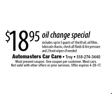 $18.95 oil change special includes: up to 5 quarts of 10w30 oil, oil filter,lubricate chassis, check all fluids & tire pressureand 2 front wipers if needed. Must present coupon. One coupon per customer. Most cars. Not valid with other offers or prior services. Offer expires 4-28-17.