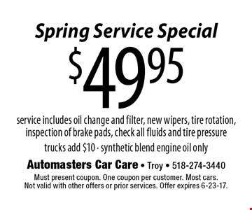 Spring Service Special $49.95 service service includes oil change and filter, new wipers, tire rotation, inspection of brake pads, check all fluids and tire pressure trucks add $10 - synthetic blend engine oil only. Must present coupon. One coupon per customer. Most cars. Not valid with other offers or prior services. Offer expires 6-23-17.