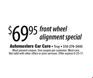 $69.95 front wheel alignment special. Must present coupon. One coupon per customer. Most cars. Not valid with other offers or prior services. Offer expires 6-23-17.