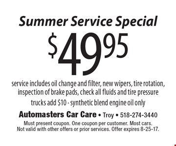 Summer Service Special $49.95 service service includes oil change and filter, new wipers, tire rotation, inspection of brake pads, check all fluids and tire pressure trucks add $10 - synthetic blend engine oil only. Must present coupon. One coupon per customer. Most cars.Not valid with other offers or prior services. Offer expires 8-25-17.