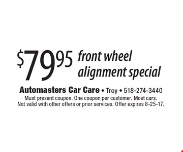 $79.95 front wheel alignment special. Must present coupon. One coupon per customer. Most cars. Not valid with other offers or prior services. Offer expires 8-25-17.