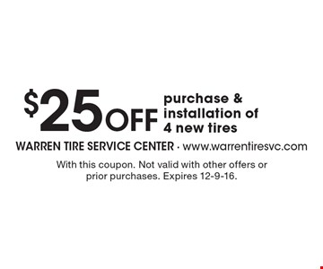 $25 Off purchase & installation of 4 new tires. With this coupon. Not valid with other offers or prior purchases. Expires 12-9-16.