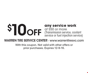 $10 Off any service workof $50 or more (Transmission service, coolant service or fuel injection service). With this coupon. Not valid with other offers or prior purchases. Expires 12-9-16.