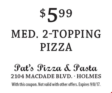 $5.99 Med. 2-topping pizza. With this coupon. Not valid with other offers. Expires 9/8/17.