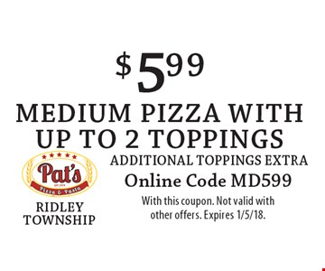 $5.99 medium pizza with Up to 2 toppings. Additional toppings extra. Online Code MD599. With this coupon. Not valid with other offers. Expires 1/5/18.