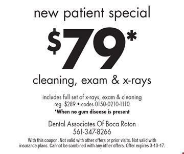 new patient special $79* cleaning, exam & x-rays. Includes full set of x-rays, exam & cleaning, reg. $289 (codes 0150-0210-1110). *When no gum disease is present. With this coupon. Not valid with other offers or prior visits. Not valid with insurance plans. Cannot be combined with any other offers. Offer expires 3-10-17.