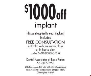 $1000 off implant (discount applied to each implant). Includes Free Consultation. Not valid with insurance plans or in house plan. Codes D6010-D6057-D6059. With this coupon. Not valid with other offers or prior visits. Cannot be combined with any other offers.Offer expires 5-19-17.