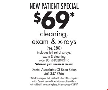 New Patient Special: $69 cleaning, exam & x-rays (reg. $289). Includes full set of x-rays, exam & cleaning. Codes D0150-D0210-D1110. When no gum disease is present. With this coupon. Not valid with other offers or prior visits. Cannot be combined with any other offers. Not valid with insurance plans. Offer expires 6/23/17.