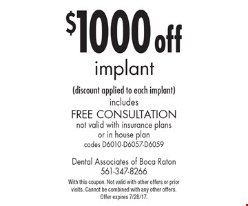 $1000 off implant (discount applied to each implant) includes free consultation not valid with insurance plans or in house plan codes D6010-D6057-D6059. With this coupon. Not valid with other offers or prior visits. Cannot be combined with any other offers. Offer expires 7/28/17.