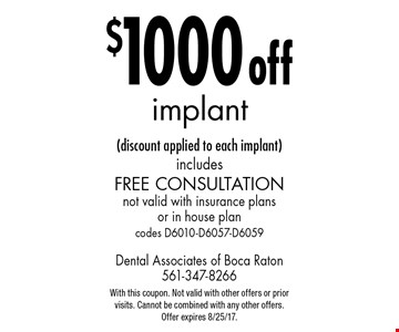 $1000 off implant (discount applied to each implant) includes free consultation. Not valid with insurance plans or in house plan codes D6010-D6057-D6059. With this coupon. Not valid with other offers or prior visits. Cannot be combined with any other offers. Offer expires 8/25/17.