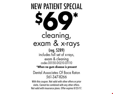 New Patient Special $69* cleaning, exam & x-rays (reg. $289) includes full set of x-rays, exam & cleaning codes D0150-D0210-D1110 *When no gum disease is present. With this coupon. Not valid with other offers or prior visits. Cannot be combined with any other offers. Not valid with insurance plans. Offer expires 8/25/17.