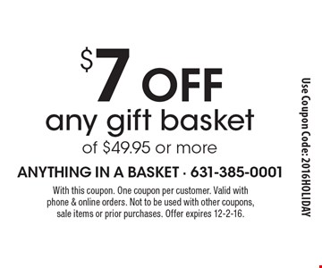 $7 Off any gift basket of $49.95 or more. With this coupon. One coupon per customer. Valid with phone & online orders. Not to be used with other coupons, sale items or prior purchases. Offer expires 12-2-16.