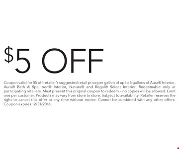$5 off any purchase. Coupon valid for $5 off retailer's suggested retail price per gallon of up to 5 gallons of Aura Interior, Aura Bath & Spa, ben Interior, Natura and Regal Select Interior. Redeemable only at participating retailers. Must present this original coupon to redeem - no copies will be allowed. Limit one per customer. Products may vary from store to store. Subject to availability. Retailer reserves the right to cancel this offer at any time without notice. Cannot be combined with any other offers. Coupon expires 12/31/2016.