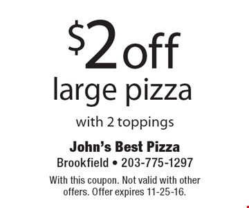 $2 off large pizza with 2 toppings. With this coupon. Not valid with other offers. Offer expires 11-25-16.