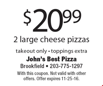 $20.99 2 large cheese pizzas takeout only - toppings extra. With this coupon. Not valid with other offers. Offer expires 11-25-16.