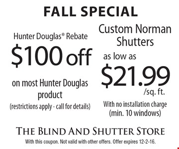 Fall Special Hunter Douglas Rebate $100 off on most Hunter Douglas Product (restrictions apply - call for details) OR Custom Norman Shutters as low as $21.99 sq. ft. With no installation charge (min. 10 windows). With this coupon. Not valid with other offers. Offer expires 12-2-16.