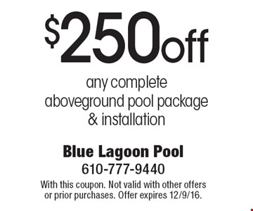 $250 off any complete aboveground pool package & installation. With this coupon. Not valid with other offers or prior purchases. Offer expires 12/9/16.