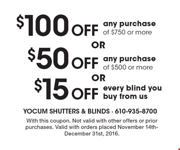 $15 off every blind you buy from us OR $50 off any purchase of $500 or more OR $100 off any purchase of $750 or more. With this coupon. Not valid with other offers or prior purchases. Valid with orders placed November 14th-December 31st, 2016.