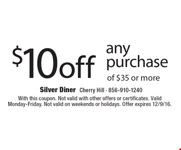 $10 off any purchase of $35 or more. With this coupon. Not valid with other offers or certificates. Valid Monday-Friday. Not valid on weekends or holidays. Offer expires 12/9/16.