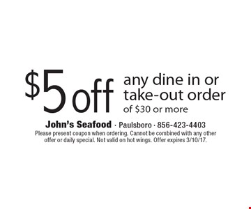 $5 off any dine in or take-out order of $30 or more. Please present coupon when ordering. Cannot be combined with any other offer or daily special. Not valid on hot wings. Offer expires 3/10/17.