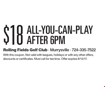 $18 ALL-YOU-CAN-PLAY, AFTER 6PM. With this coupon. Not valid with leagues, holidays or with any other offers, discounts or certificates. Must call for tee time. Offer expires 4/14/17.