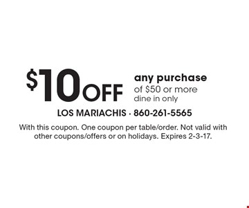 $10 off any purchase of $50 or more dine in only. With this coupon. One coupon per table/order. Not valid with other coupons/offers or on holidays. Expires 2-3-17.
