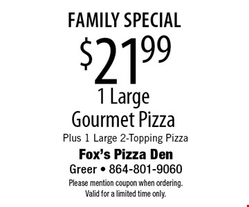family special $21.99 1 Large Gourmet Pizza Plus 1 Large 2-Topping Pizza. Please mention coupon when ordering. Valid for a limited time only.