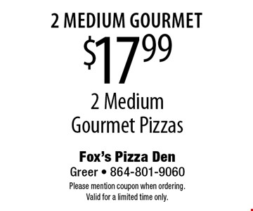 2 medium gourmet $17.99 2 Medium Gourmet Pizzas. Please mention coupon when ordering. Valid for a limited time only.