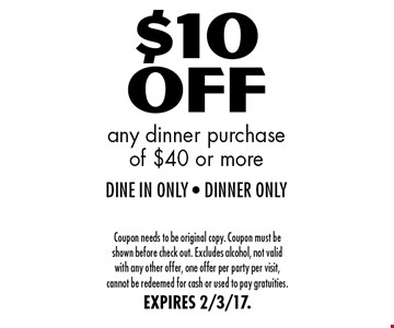 $10 Off any dinner purchase of $40 or more. DINE IN ONLY - DINNER ONLY. Coupon needs to be original copy. Coupon must be shown before check out. Excludes alcohol, not valid with any other offer, one offer per party per visit, cannot be redeemed for cash or used to pay gratuities. EXPIRES 2/3/17.