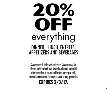20% Off everything dinner, lunch, entrees, appetizers and beverages. Coupon needs to be original copy. Coupon must be shown before check out. Excludes alcohol, not valid with any other offer, one offer per party per visit, cannot be redeemed for cash or used to pay gratuities. EXPIRES 2/3/17.