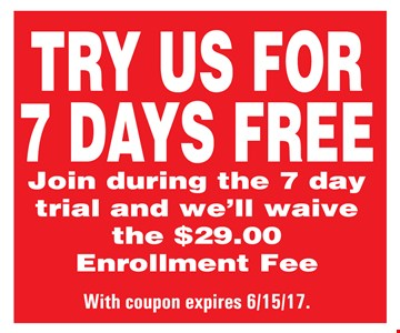 Try Us For 7 Days FREE! Join during the 7 day trial and we will waive the $29 enrollment fee. Expires 6/15/17.