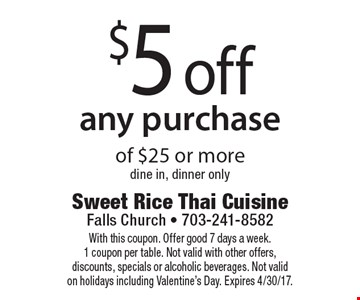 $5 off any purchase of $25 or more. Dine in, dinner only. With this coupon. Offer good 7 days a week. 1 coupon per table. Not valid with other offers, discounts, specials or alcoholic beverages. Not valid on holidays including Valentine's Day. Expires 4/30/17.