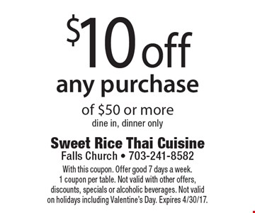 $10 off any purchase of $50 or more. Dine in, dinner only. With this coupon. Offer good 7 days a week. 1 coupon per table. Not valid with other offers, discounts, specials or alcoholic beverages. Not valid on holidays including Valentine's Day. Expires 4/30/17.