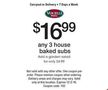 $16.99 any 3 house baked subs, add a garden salad for only $4.99. Carryout or Delivery - 7 Days a Week. Not valid with any other offer. One coupon per order. Please mention coupon when ordering. Delivery areas and charges may vary. Valid only at this location. Expires 12-2-16. Coupon code: 102