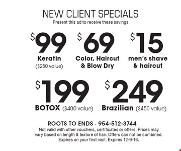 $199 BOTOX ($400 value). $249 Brazilian ($450 value). $99 Keratin ($250 value). $69 Color, Haircut & Blow Dry. $15 men's shave & haircut. Not valid with other voucher, certificates or offers. Prices may vary based on length & texture of hair. Offers cannot be combined. Expires on your first visit. Expires 12-9-16.