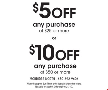 $5 off any purchase of $25 or more. $10 off any purchase of $50 or more. With this coupon. Sun-Thurs only. Not valid with other offers. Not valid on alcohol. Offer expires 2-3-17.