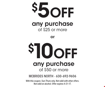 $10 OFF any purchase of $50 or more. $5 OFF any purchase of $25 or more. With this coupon. Sun-Thurs only. Not valid with other offers. Not valid on alcohol. Offer expires 4-21-17.
