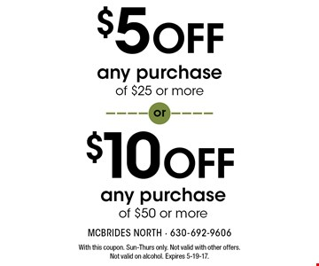$10 OFF any purchase of $50 or more. $5 OFF any purchase of $25 or more. With this coupon. Sun-Thurs only. Not valid with other offers. Not valid on alcohol. Expires 5-19-17.