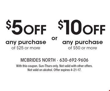 $10 OFF any purchase of $50 or more. $5 OFF any purchase of $25 or more. . With this coupon. Sun-Thurs only. Not valid with other offers. Not valid on alcohol. Offer expires 4-21-17.