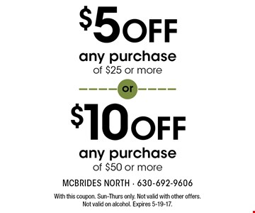 $10 OFF any purchase of $50 or more OR $5 OFF any purchase of $25 or more. With this coupon. Sun-Thurs only. Not valid with other offers. Not valid on alcohol. Expires 5-19-17.