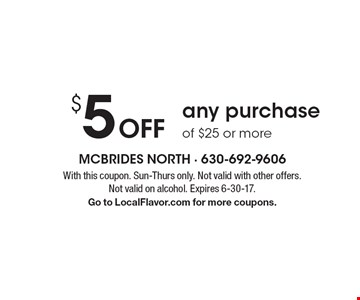 $5 Off any purchase of $25 or more. With this coupon. Sun-Thurs only. Not valid with other offers. Not valid on alcohol. Expires 6-30-17.Go to LocalFlavor.com for more coupons.