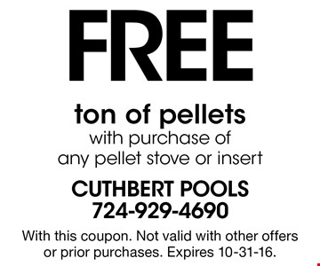 FREE ton of pellets with purchase ofany pellet stove or insert. With this coupon. Not valid with other offers or prior purchases. Expires 10-31-16.