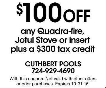 $100 Off any Quadra-fire, Jotul Stove or insert plus a $300 tax credit. With this coupon. Not valid with other offers or prior purchases. Expires 10-31-16.