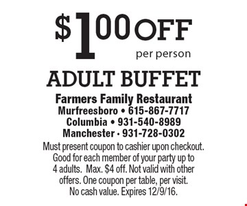 $1.00 off adult buffet per person. Must present coupon to cashier upon checkout. Good for each member of your party up to 4 adults.Max. $4 off. Not valid with other offers. One coupon per table, per visit. No cash value. Expires 12/9/16.