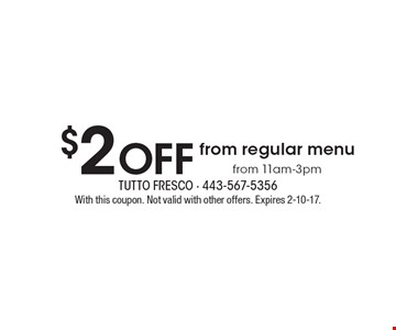 $2 OFF from regular menu from 11am-3pm. With this coupon. Not valid with other offers. Expires 2-10-17.