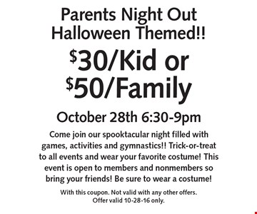 Parents Night Out Halloween Themed!! $30/Kid or $50/Family. October 28th 6:30-9pm. Come join our spooktacular night filled with games, activities and gymnastics!! Trick-or-treat to all events and wear your favorite costume! This event is open to members and nonmembers so bring your friends! Be sure to wear a costume! With this coupon. Not valid with any other offers. Offer valid 10-28-16 only.